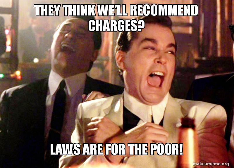 They think we'll recommend charges?